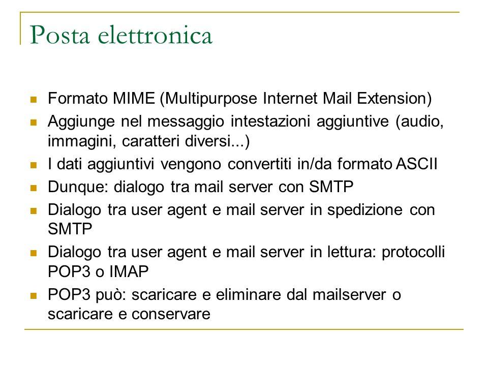 Posta elettronica IMAP gestisce cartelle di posta remote come se fossero locali Maintiene una gerarchia di cartelle per ogni utente e informazioni di stato da una sessione e l altra Permette allo User agent di scaricare solo parti del messaggio