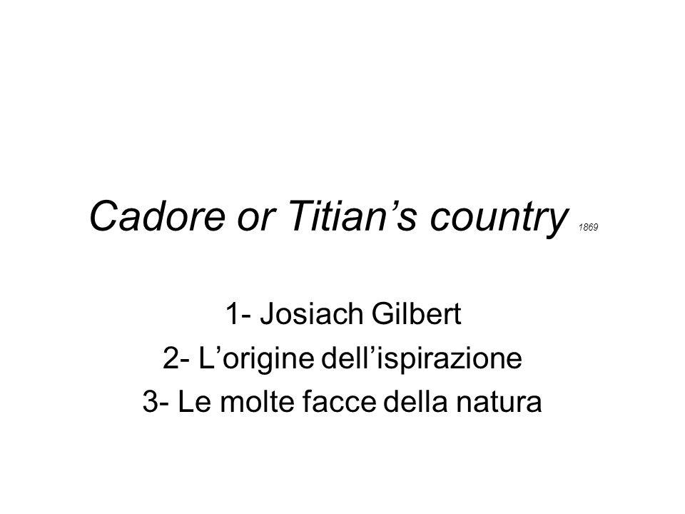 Cadore or Titians country 1869 1- Josiach Gilbert 2- Lorigine dellispirazione 3- Le molte facce della natura