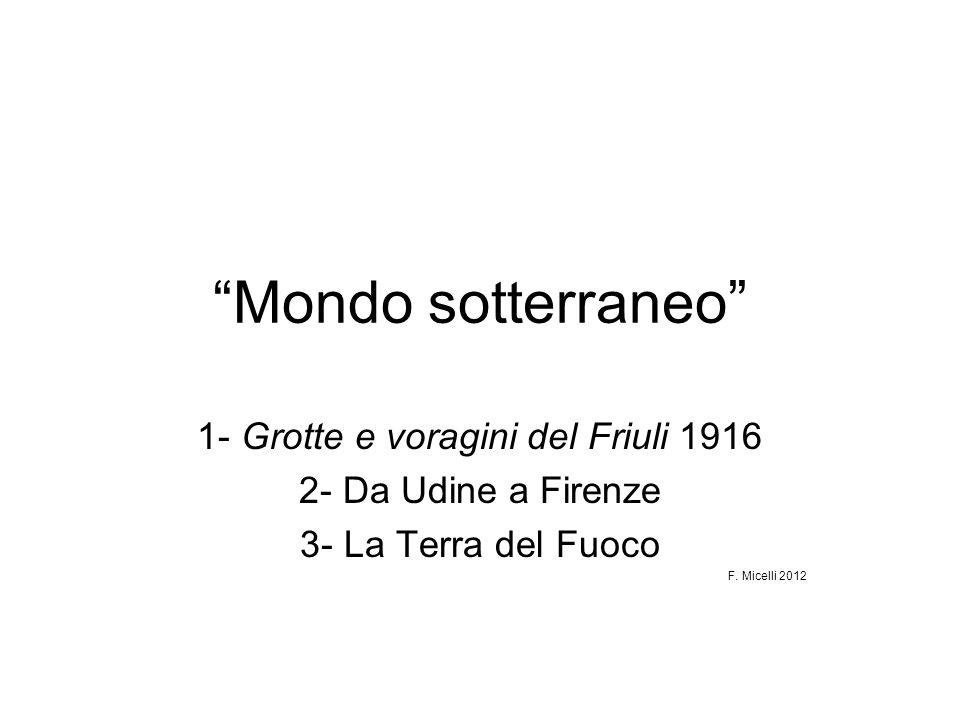 Mondo sotterraneo 1- Grotte e voragini del Friuli 1916 2- Da Udine a Firenze 3- La Terra del Fuoco F. Micelli 2012