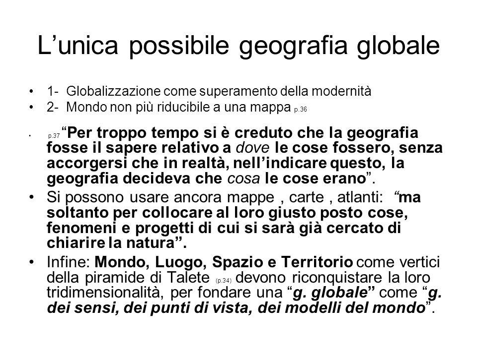 Lunica possibile geografia globale 1- Globalizzazione come superamento della modernità 2- Mondo non più riducibile a una mappa p.36 p.37Per troppo tem