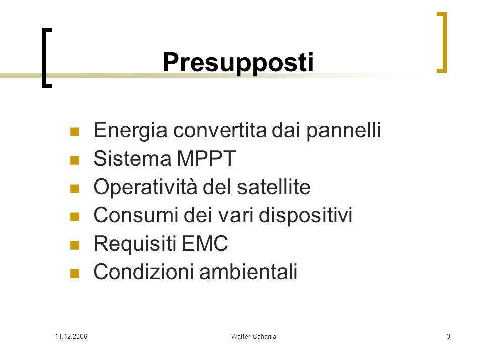 11.12.2006Walter Caharija3 Presupposti Energia convertita dai pannelli Sistema MPPT Operatività del satellite Consumi dei vari dispositivi Requisiti E