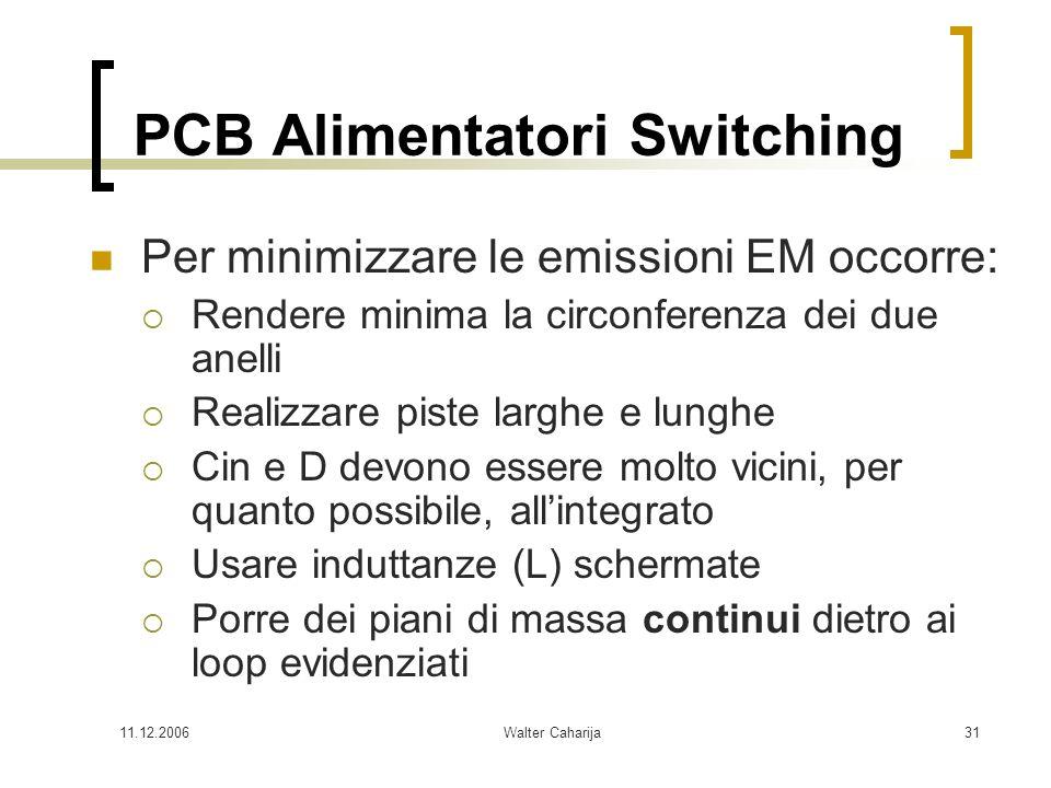 11.12.2006Walter Caharija31 PCB Alimentatori Switching Per minimizzare le emissioni EM occorre: Rendere minima la circonferenza dei due anelli Realizz