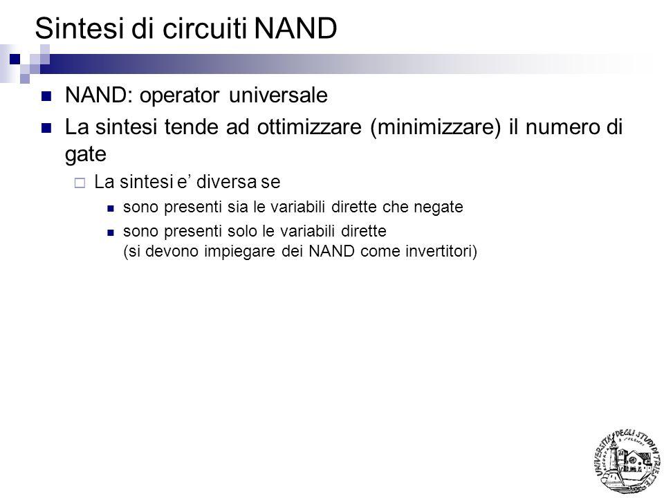 Sintesi di circuiti NAND NAND: operator universale La sintesi tende ad ottimizzare (minimizzare) il numero di gate La sintesi e diversa se sono presenti sia le variabili dirette che negate sono presenti solo le variabili dirette (si devono impiegare dei NAND come invertitori)
