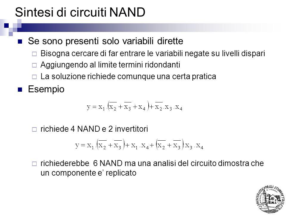 Sintesi di circuiti NAND Se sono presenti solo variabili dirette Bisogna cercare di far entrare le variabili negate su livelli dispari Aggiungendo al limite termini ridondanti La soluzione richiede comunque una certa pratica Esempio richiede 4 NAND e 2 invertitori richiederebbe 6 NAND ma una analisi del circuito dimostra che un componente e replicato