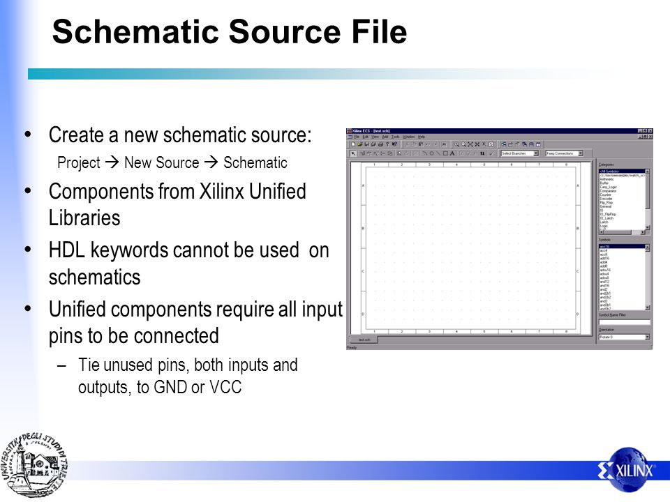 Schematic Source File Create a new schematic source: Project New Source Schematic Components from Xilinx Unified Libraries HDL keywords cannot be used