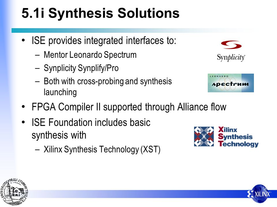 5.1i Synthesis Solutions ISE provides integrated interfaces to: – Mentor Leonardo Spectrum – Synplicity Synplify/Pro – Both with cross-probing and syn