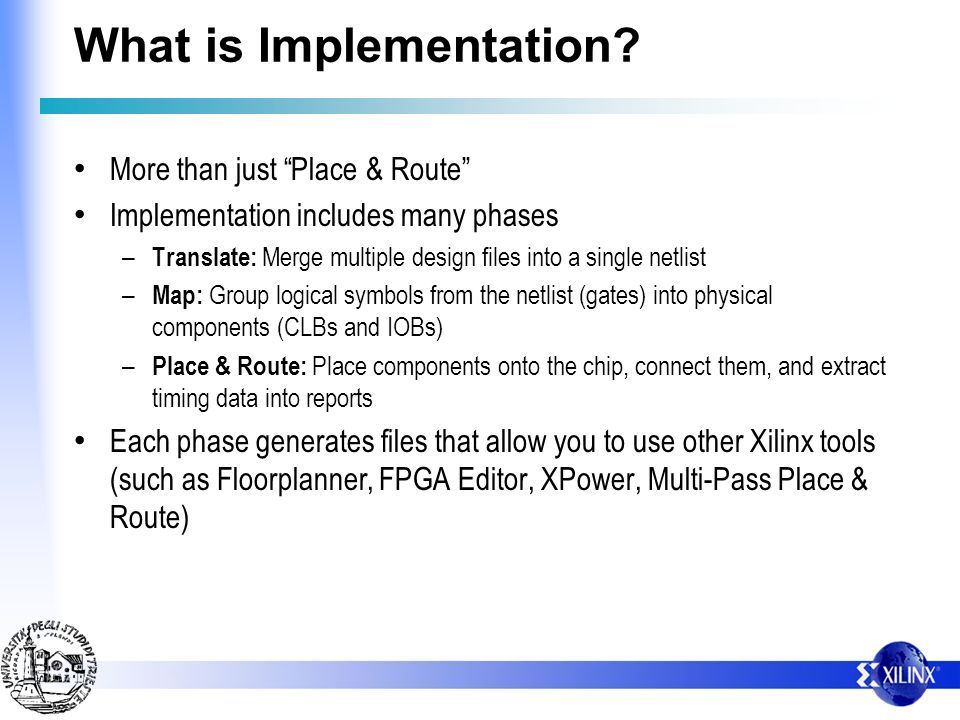 What is Implementation? More than just Place & Route Implementation includes many phases – Translate: Merge multiple design files into a single netlis