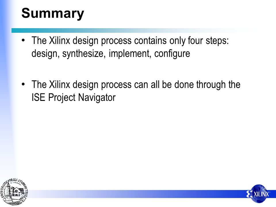 Summary The Xilinx design process contains only four steps: design, synthesize, implement, configure The Xilinx design process can all be done through