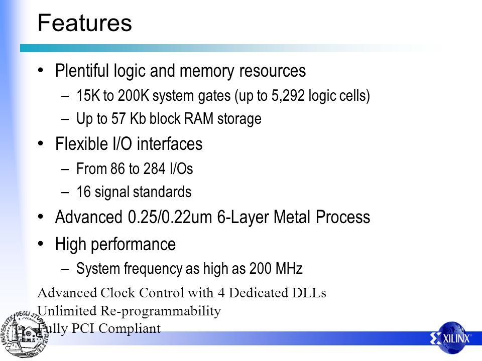 Features Plentiful logic and memory resources – 15K to 200K system gates (up to 5,292 logic cells) – Up to 57 Kb block RAM storage Flexible I/O interf