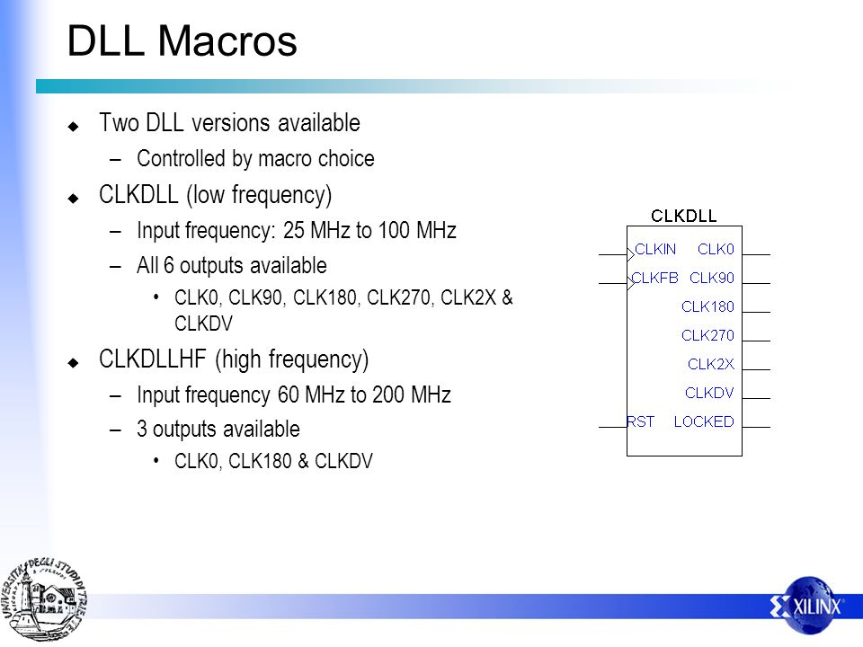 DLL Macros Two DLL versions available – Controlled by macro choice CLKDLL (low frequency) – Input frequency: 25 MHz to 100 MHz – All 6 outputs availab