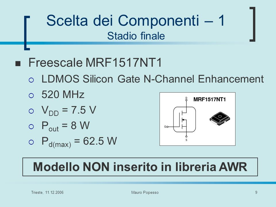 Trieste, 11.12.2006Mauro Popesso10 Scelta dei Componenti – 2 Stadio Finale Polyfet L2711 LDMOS N-channel Enhancement 500 MHz V DD = 7.5 V P out = 7 W P d(max) = 80 W