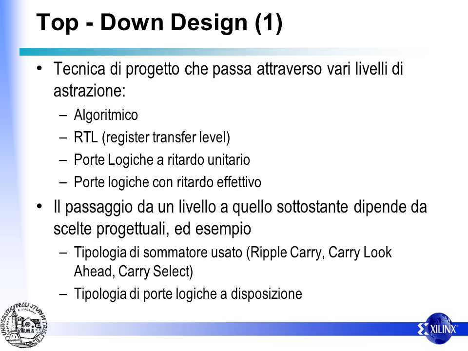 Top - Down Design (1) Tecnica di progetto che passa attraverso vari livelli di astrazione: – Algoritmico – RTL (register transfer level) – Porte Logic