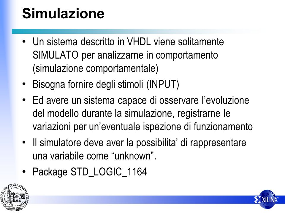 Simulazione Un sistema descritto in VHDL viene solitamente SIMULATO per analizzarne in comportamento (simulazione comportamentale) Bisogna fornire deg