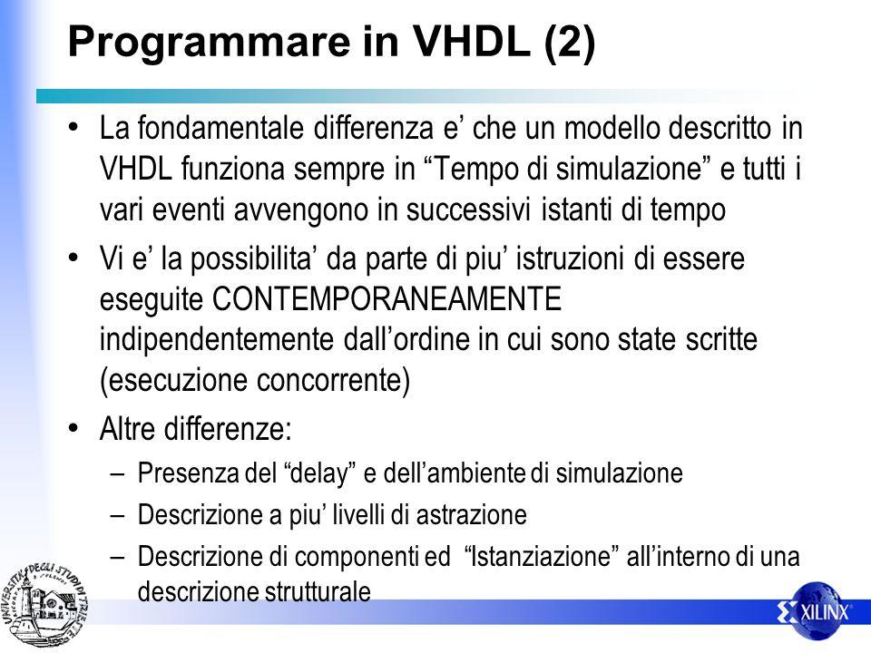Programmare in VHDL (2) La fondamentale differenza e che un modello descritto in VHDL funziona sempre in Tempo di simulazione e tutti i vari eventi av