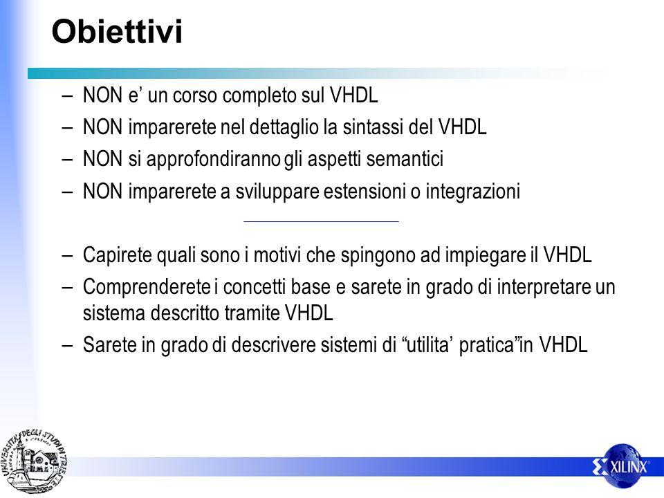 Obiettivi – NON e un corso completo sul VHDL – NON imparerete nel dettaglio la sintassi del VHDL – NON si approfondiranno gli aspetti semantici – NON