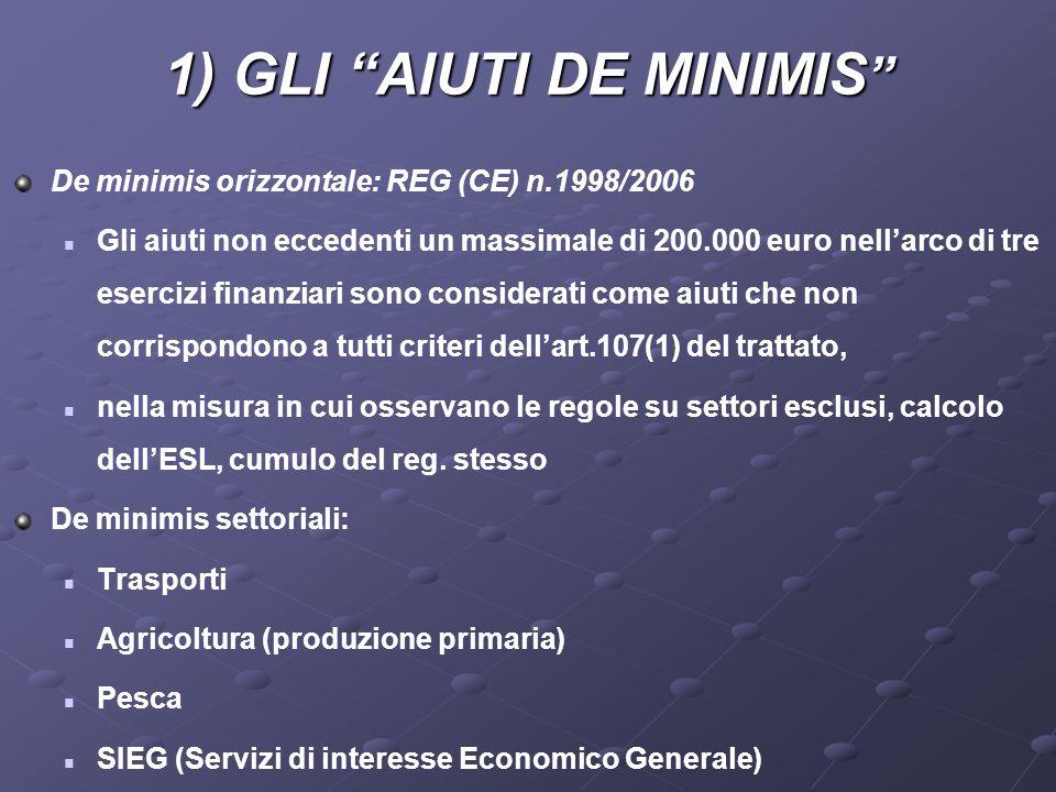 1) GLI AIUTI DE MINIMIS 1) GLI AIUTI DE MINIMIS De minimis orizzontale: REG (CE) n.1998/2006 Gli aiuti non eccedenti un massimale di 200.000 euro nellarco di tre esercizi finanziari sono considerati come aiuti che non corrispondono a tutti criteri dellart.107(1) del trattato, nella misura in cui osservano le regole su settori esclusi, calcolo dellESL, cumulo del reg.