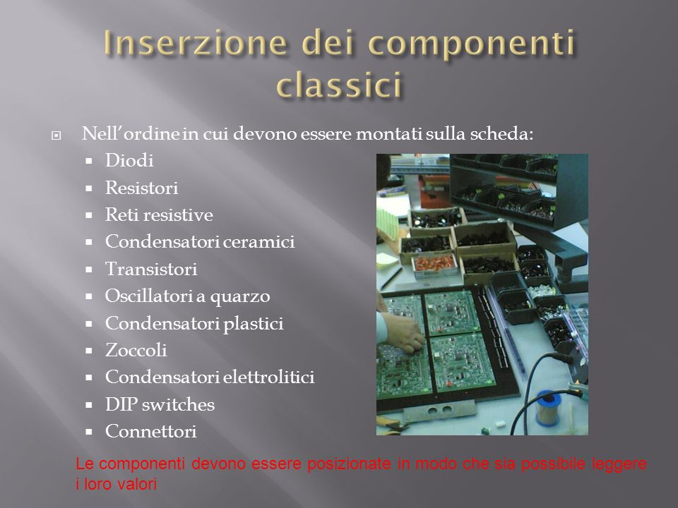 Nellordine in cui devono essere montati sulla scheda: Diodi Resistori Reti resistive Condensatori ceramici Transistori Oscillatori a quarzo Condensato