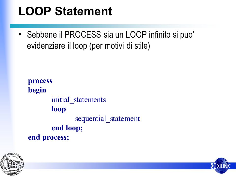 LOOP Statement Sebbene il PROCESS sia un LOOP infinito si puo evidenziare il loop (per motivi di stile) process begin initial_statements loop sequential_statement end loop; end process;