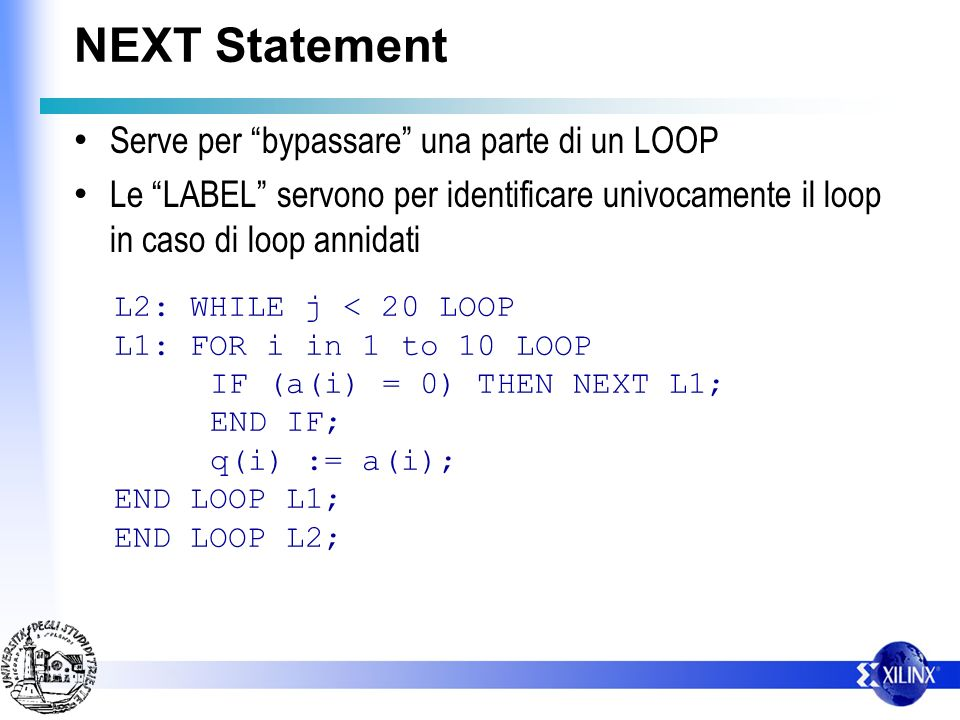 NEXT Statement Serve per bypassare una parte di un LOOP Le LABEL servono per identificare univocamente il loop in caso di loop annidati L2: WHILE j < 20 LOOP L1: FOR i in 1 to 10 LOOP IF (a(i) = 0) THEN NEXT L1; END IF; q(i) := a(i); END LOOP L1; END LOOP L2;