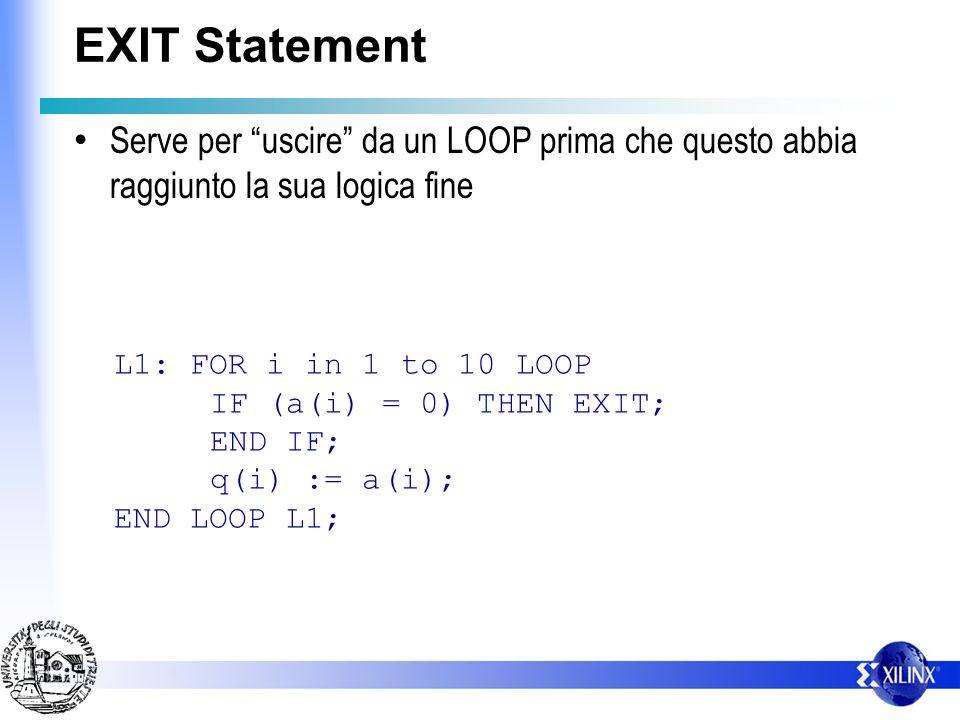 EXIT Statement Serve per uscire da un LOOP prima che questo abbia raggiunto la sua logica fine L1: FOR i in 1 to 10 LOOP IF (a(i) = 0) THEN EXIT; END IF; q(i) := a(i); END LOOP L1;
