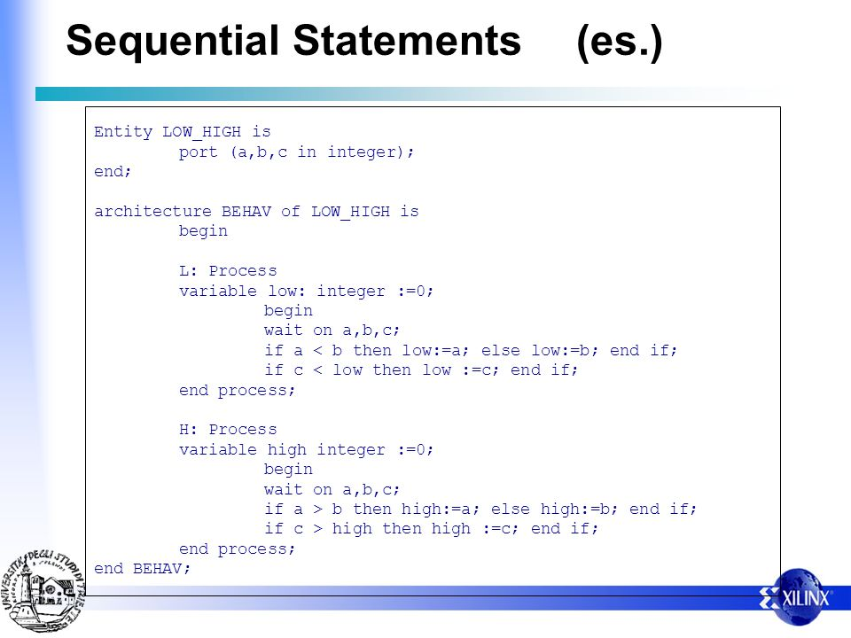 Sequential Statements(es.) Entity LOW_HIGH is port (a,b,c in integer); end; architecture BEHAV of LOW_HIGH is begin L: Process variable low: integer :=0; begin wait on a,b,c; if a < b then low:=a; else low:=b; end if; if c < low then low :=c; end if; end process; H: Process variable high integer :=0; begin wait on a,b,c; if a > b then high:=a; else high:=b; end if; if c > high then high :=c; end if; end process; end BEHAV;