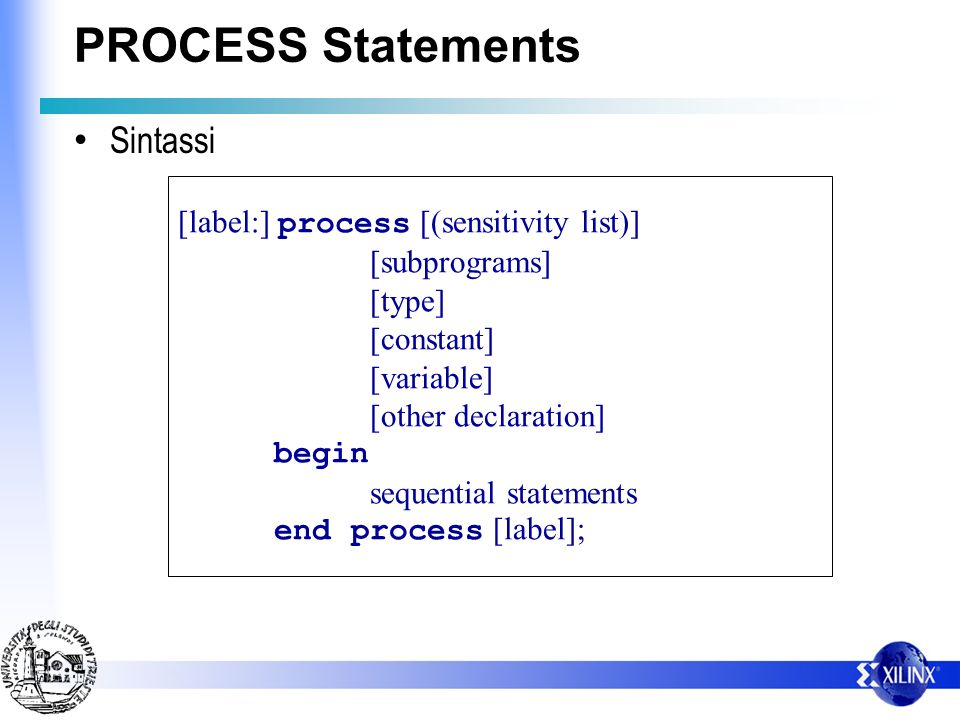 PROCESS Statements Sintassi [label:] process [(sensitivity list)] [subprograms] [type] [constant] [variable] [other declaration] begin sequential statements end process [label];