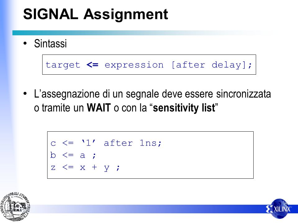 IF Assignment Sintassi Esempio: if condition then seq_statement1; {elsif condition then seq_statement2;} [else seq_statement3;] end if; if (Z) then T:=D; elsif (Y) then T:=C; elsif (X) then T:=B; else T:=A; end if;