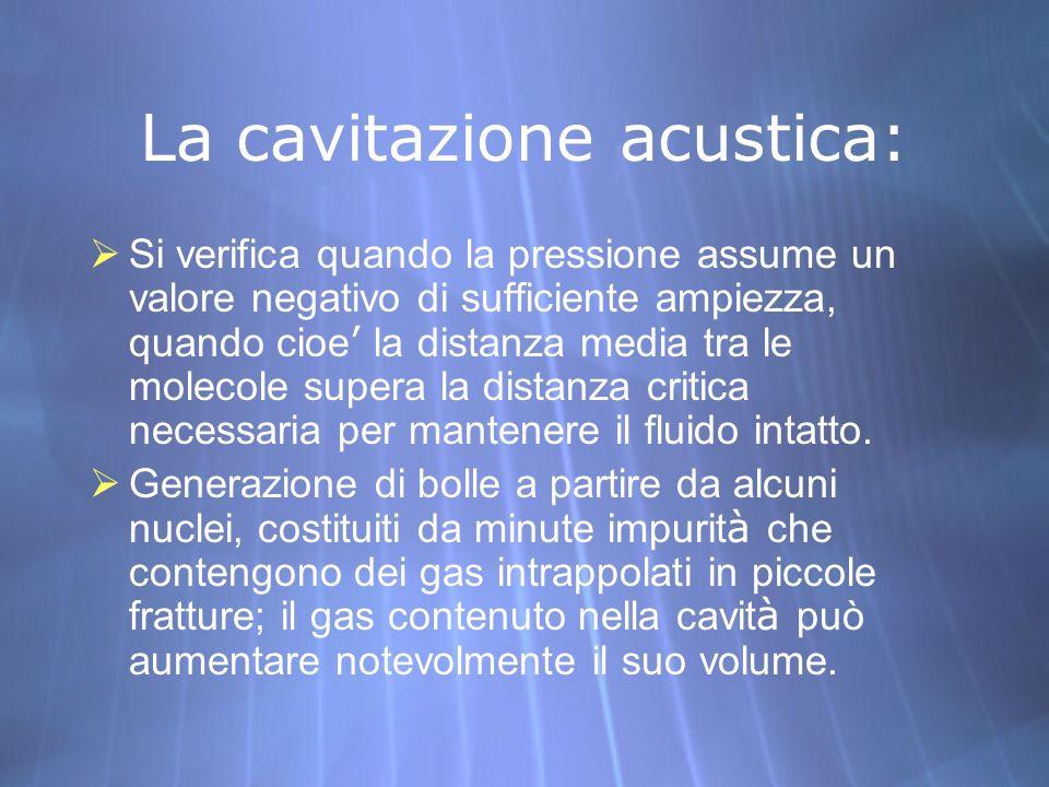 La cavitazione acustica: Si verifica quando la pressione assume un valore negativo di sufficiente ampiezza, quando cioe la distanza media tra le molec