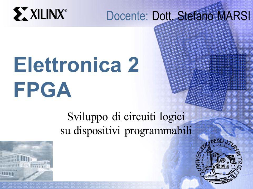 Elettronica 2 FPGA Docente: Dott. Stefano MARSI Sviluppo di circuiti logici su dispositivi programmabili
