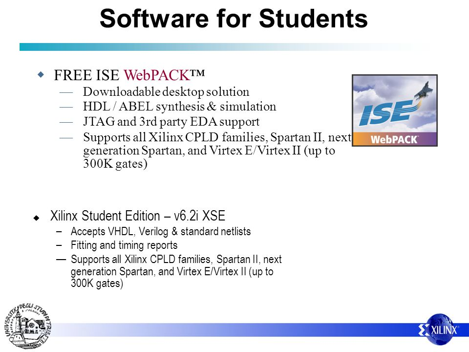 Software for Students Xilinx Student Edition – v6.2i XSE – Accepts VHDL, Verilog & standard netlists – Fitting and timing reports Supports all Xilinx CPLD families, Spartan II, next generation Spartan, and Virtex E/Virtex II (up to 300K gates) FREE ISE WebPACK Downloadable desktop solution HDL / ABEL synthesis & simulation JTAG and 3rd party EDA support Supports all Xilinx CPLD families, Spartan II, next generation Spartan, and Virtex E/Virtex II (up to 300K gates)