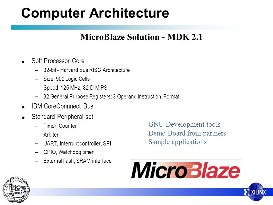 Computer Architecture Soft Processor Core – 32-bit - Harvard Bus RISC Architecture – Size: 900 Logic Cells – Speed: 125 MHz, 82 D-MIPS – 32 General Purpose Registers; 3 Operand Instruction Format IBM CoreConnnect Bus Standard Peripheral set – Timer, Counter – Arbiter – UART, Interrupt controller, SPI – GPIO, Watchdog timer – External flash, SRAM interface GNU Development tools Demo Board from partners Sample applications MicroBlaze Solution - MDK 2.1