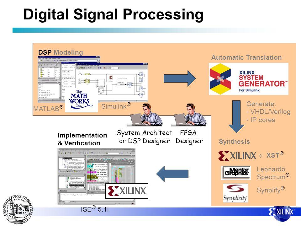 System Architect or DSP Designer FPGA Designer Generate: - VHDL/Verilog - IP cores ® XST ® Leonardo Spectrum ® Synplify ® Synthesis Simulink ® DSP Mod