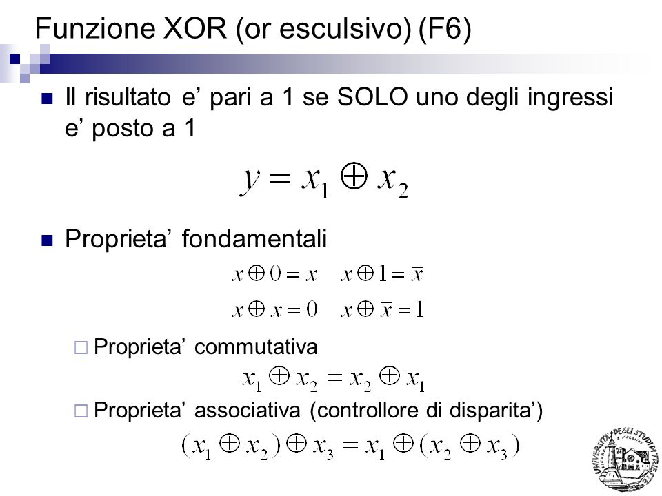 Funzione XOR (or esculsivo) (F6) Il risultato e pari a 1 se SOLO uno degli ingressi e posto a 1 Proprieta fondamentali Proprieta commutativa Proprieta