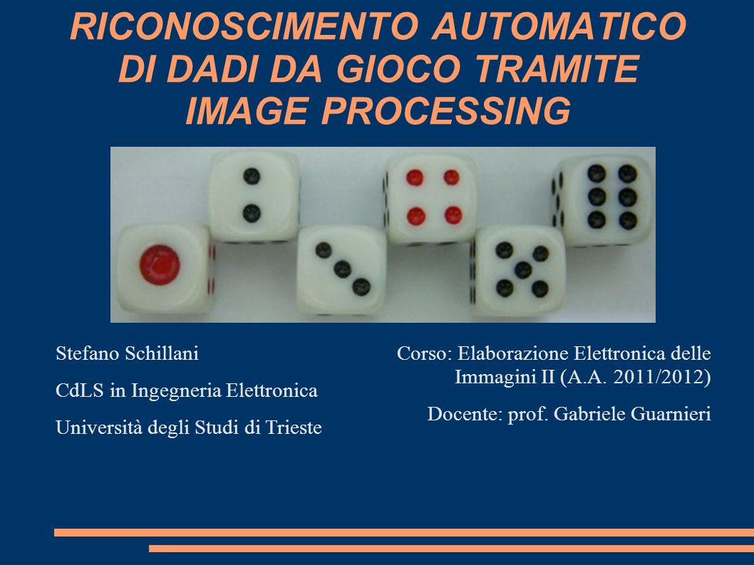 RICONOSCIMENTO AUTOMATICO DI DADI DA GIOCO TRAMITE IMAGE PROCESSING Corso: Elaborazione Elettronica delle Immagini II (A.A. 2011/2012) Docente: prof.