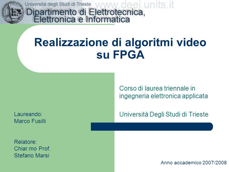 Realizzazione di algoritmi video su FPGA Corso di laurea triennale in ingegneria elettronica applicata Università Degli Studi di Trieste Anno accademi