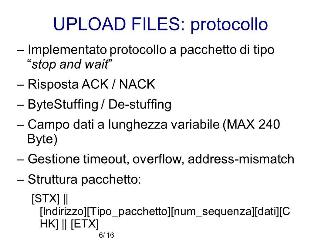 UPLOAD FILES: protocollo – Implementato protocollo a pacchetto di tipostop and wait – Risposta ACK / NACK – ByteStuffing / De-stuffing – Campo dati a lunghezza variabile (MAX 240 Byte) – Gestione timeout, overflow, address-mismatch – Struttura pacchetto: [STX] || [Indirizzo][Tipo_pacchetto][num_sequenza][dati][C HK] || [ETX] 6/16