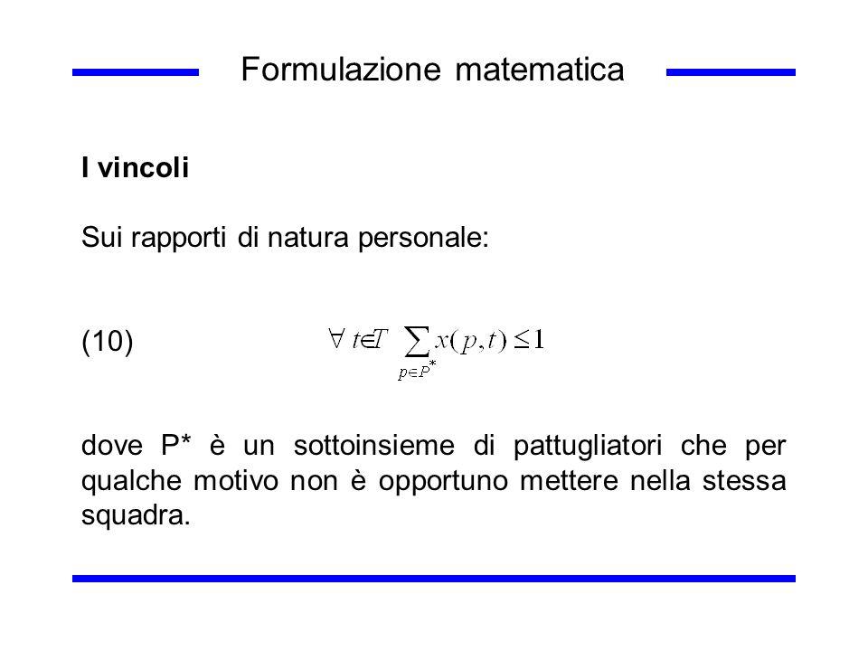 Formulazione matematica I vincoli Sui rapporti di natura personale: (10) dove P* è un sottoinsieme di pattugliatori che per qualche motivo non è oppor