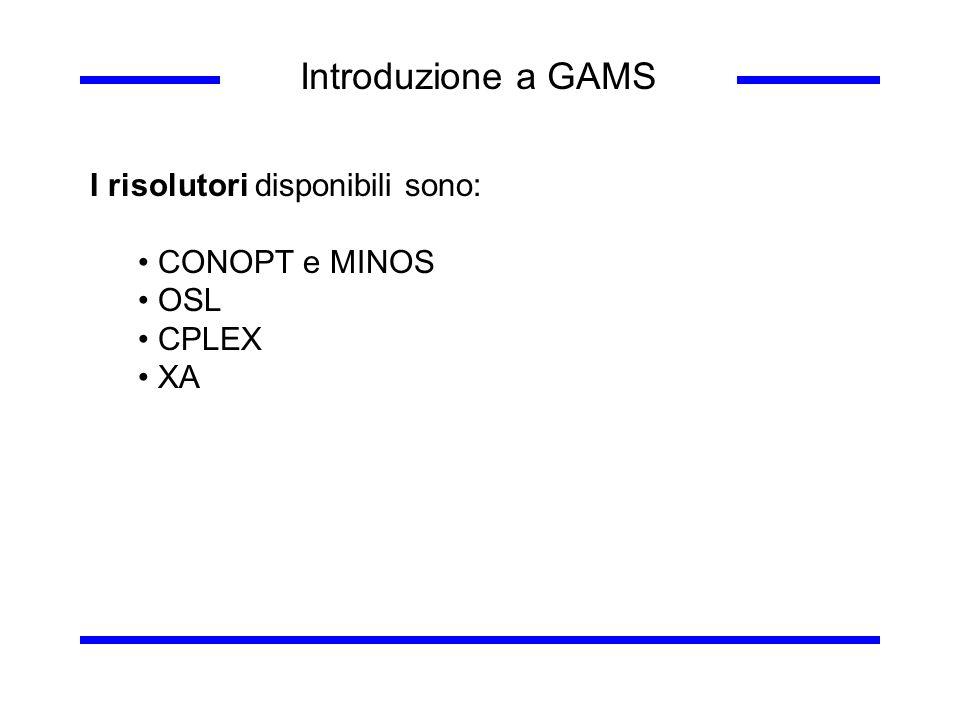 Introduzione a GAMS I risolutori disponibili sono: CONOPT e MINOS OSL CPLEX XA