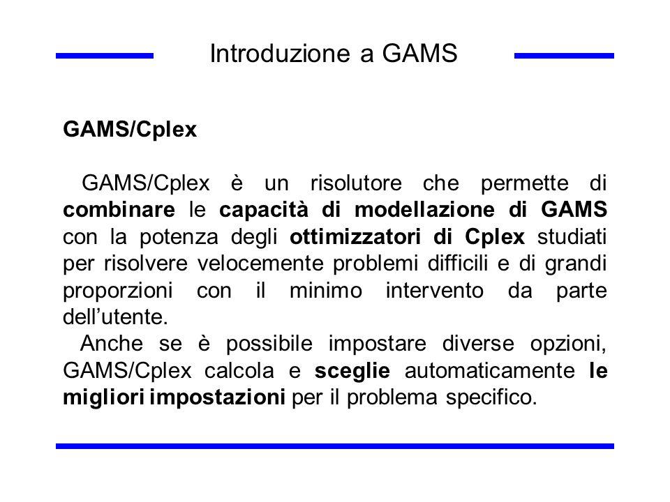 Introduzione a GAMS GAMS/Cplex GAMS/Cplex è un risolutore che permette di combinare le capacità di modellazione di GAMS con la potenza degli ottimizza