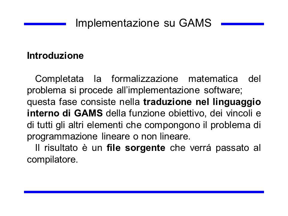 Implementazione su GAMS Introduzione Completata la formalizzazione matematica del problema si procede allimplementazione software; questa fase consist