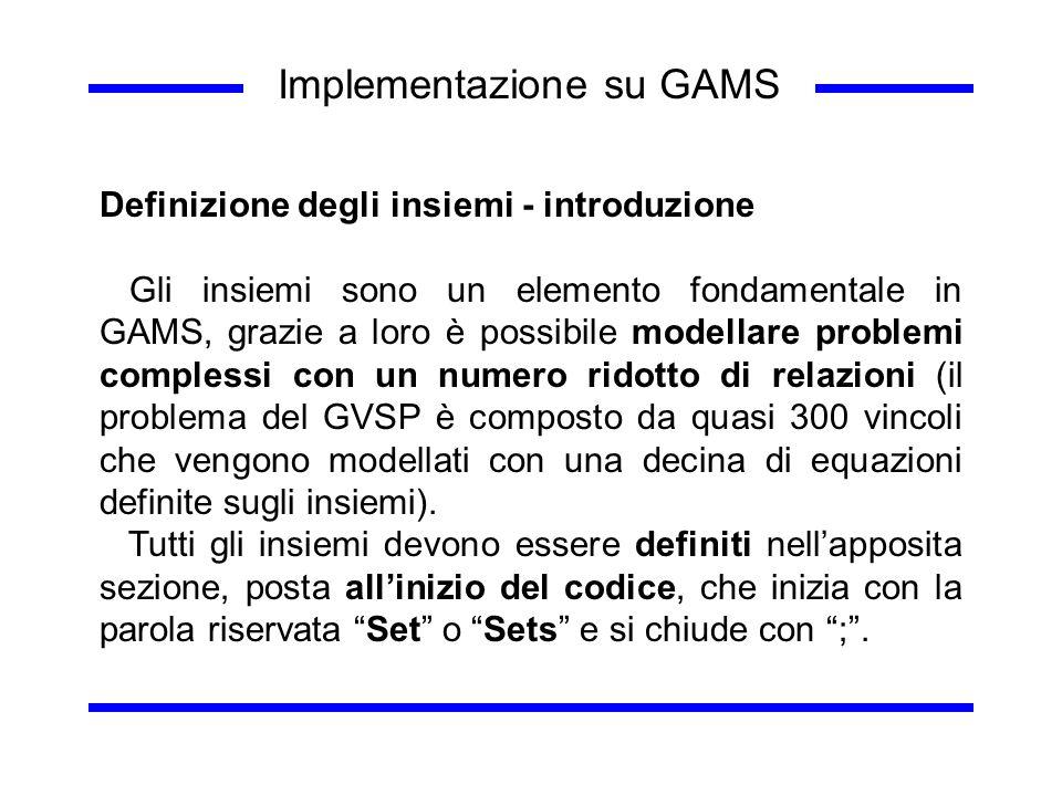 Implementazione su GAMS Definizione degli insiemi - introduzione Gli insiemi sono un elemento fondamentale in GAMS, grazie a loro è possibile modellar