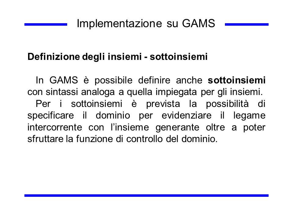 Implementazione su GAMS Definizione degli insiemi - sottoinsiemi In GAMS è possibile definire anche sottoinsiemi con sintassi analoga a quella impiega