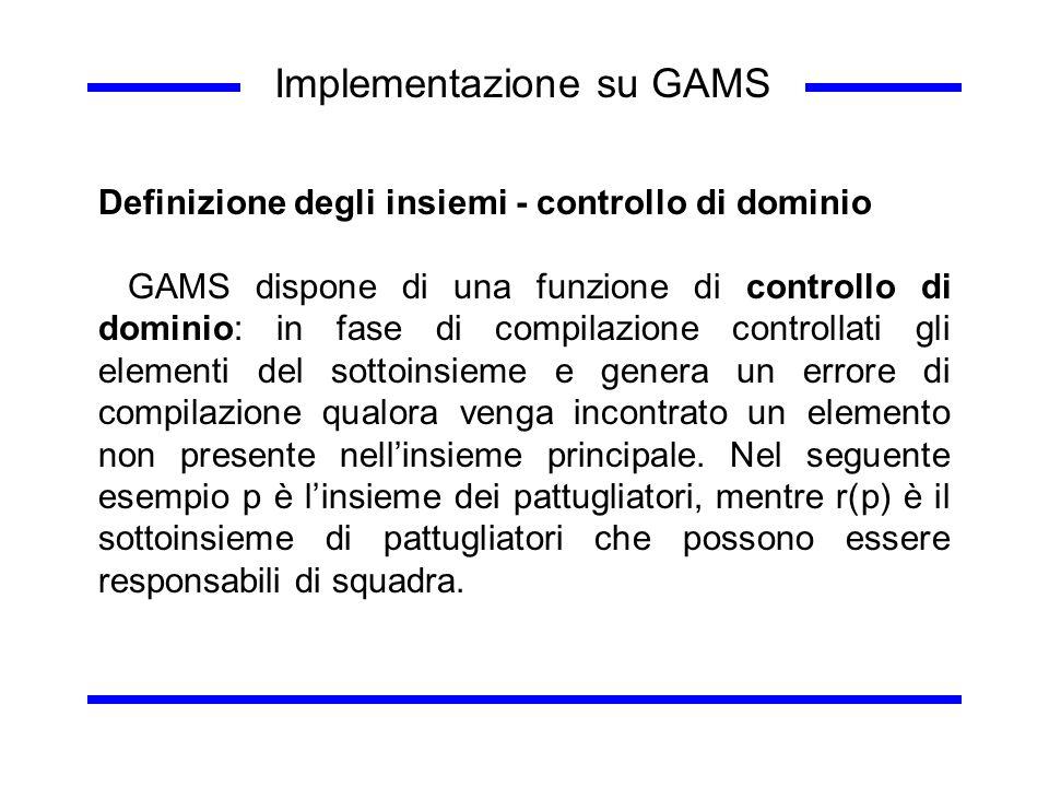 Implementazione su GAMS Definizione degli insiemi - controllo di dominio GAMS dispone di una funzione di controllo di dominio: in fase di compilazione