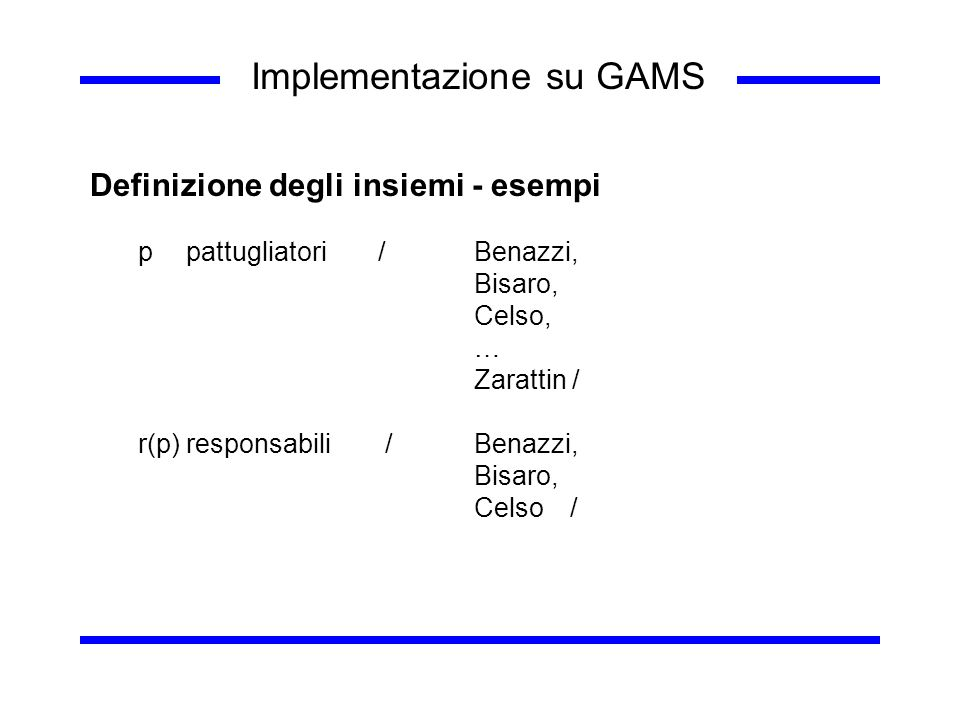 Implementazione su GAMS Definizione degli insiemi - esempi ppattugliatori /Benazzi, Bisaro, Celso, … Zarattin / r(p)responsabili /Benazzi, Bisaro, Cel