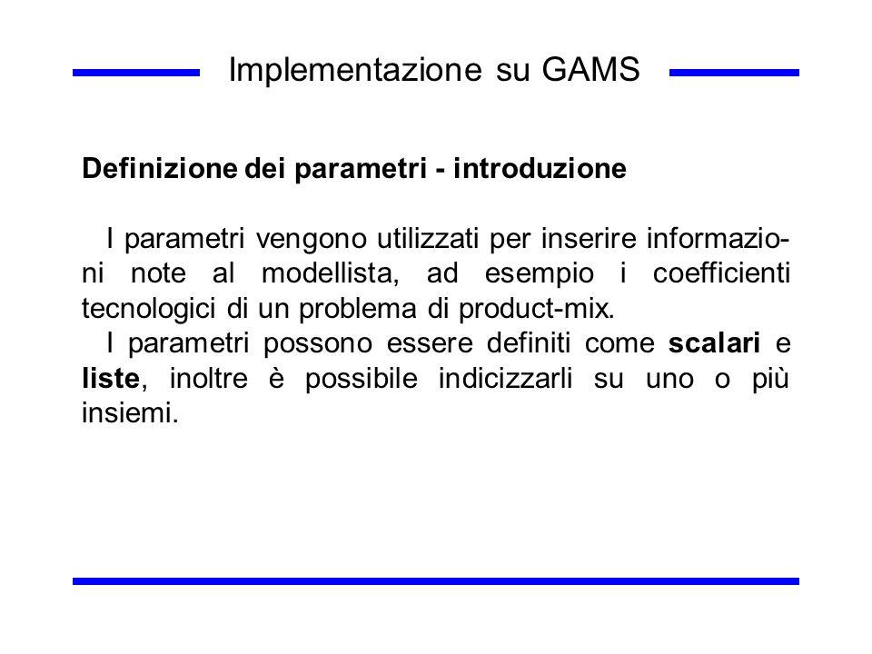 Implementazione su GAMS Definizione dei parametri - introduzione I parametri vengono utilizzati per inserire informazio- ni note al modellista, ad ese