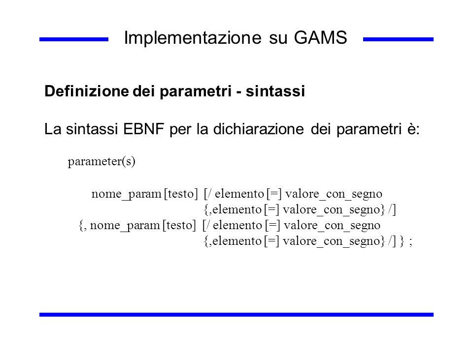 Implementazione su GAMS Definizione dei parametri - sintassi La sintassi EBNF per la dichiarazione dei parametri è: parameter(s) nome_param [testo] [/