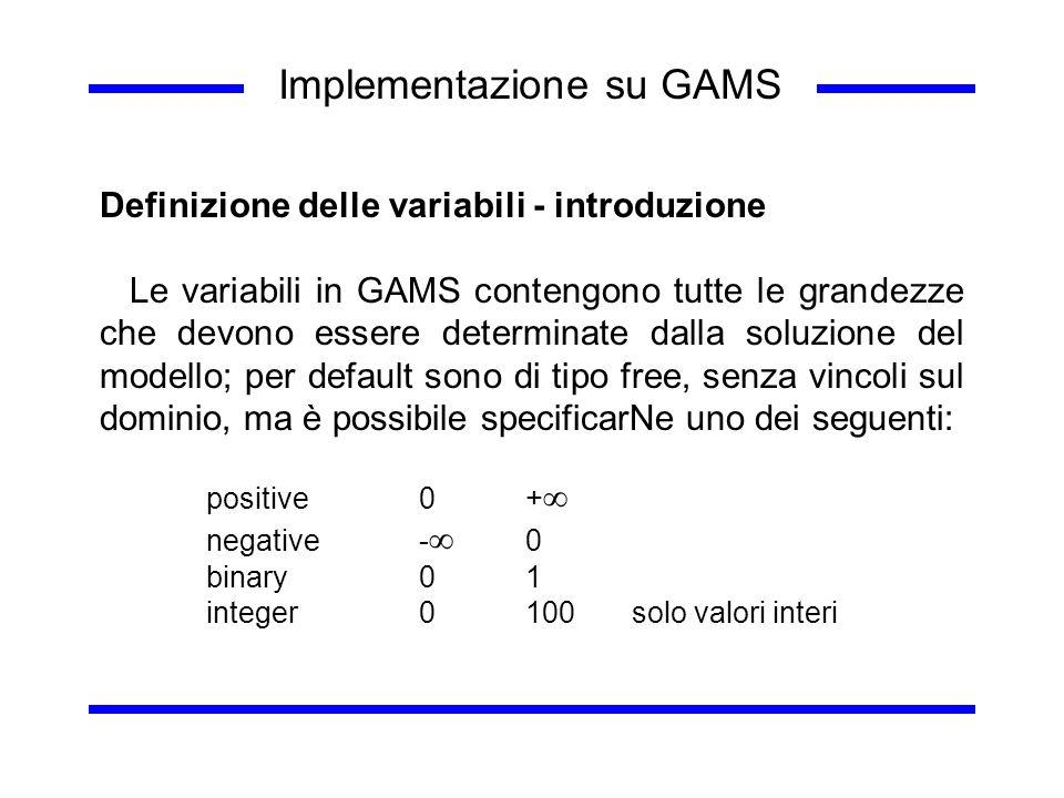 Implementazione su GAMS Definizione delle variabili - introduzione Le variabili in GAMS contengono tutte le grandezze che devono essere determinate da