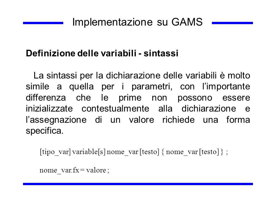 Implementazione su GAMS Definizione delle variabili - sintassi La sintassi per la dichiarazione delle variabili è molto simile a quella per i parametr