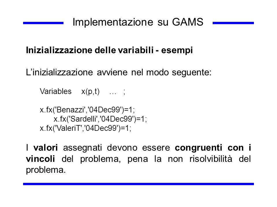 Implementazione su GAMS Inizializzazione delle variabili - esempi Linizializzazione avviene nel modo seguente: Variablesx(p,t)… ; x.fx('Benazzi','04De