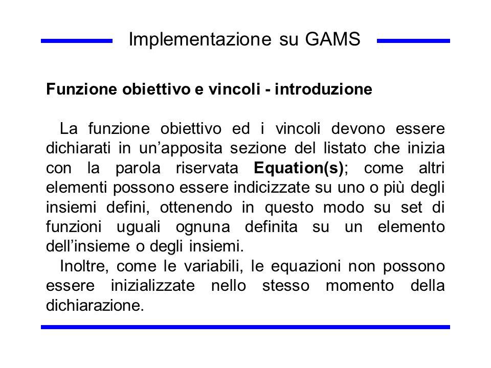Implementazione su GAMS Funzione obiettivo e vincoli - introduzione La funzione obiettivo ed i vincoli devono essere dichiarati in unapposita sezione